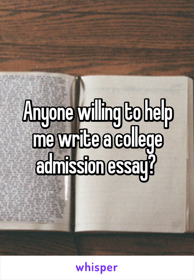 Anyone willing to help me write a college admission essay?