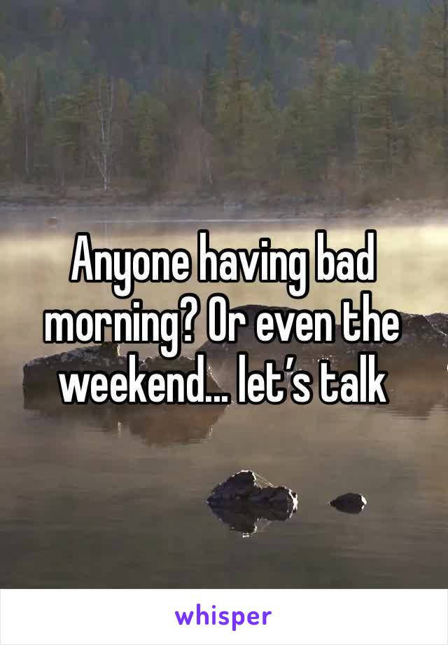 Anyone having bad morning? Or even the weekend... let's talk