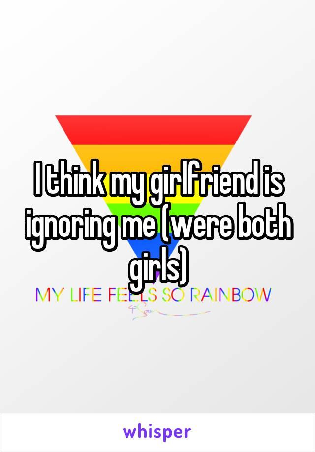 I think my girlfriend is ignoring me (were both girls)