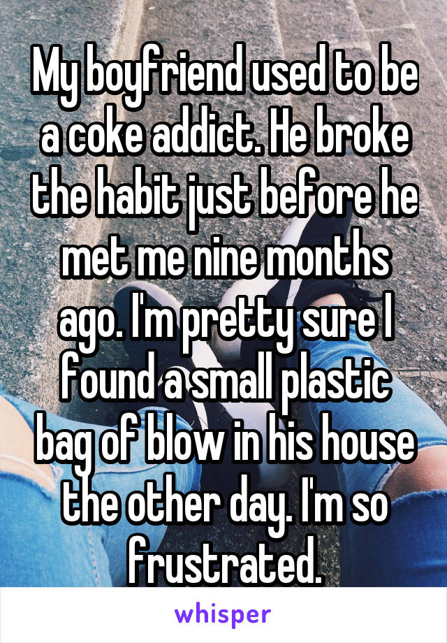 My boyfriend used to be a coke addict. He broke the habit just before he met me nine months ago. I'm pretty sure I found a small plastic bag of blow in his house the other day. I'm so frustrated.
