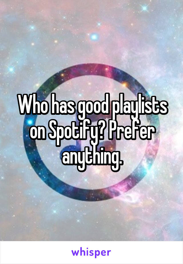 Who has good playlists on Spotify? Prefer anything.