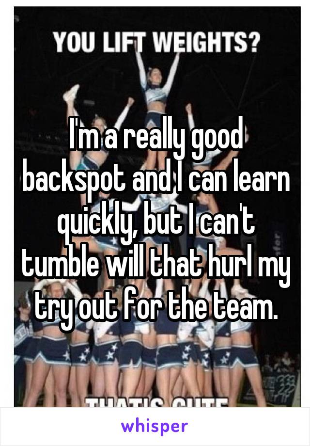 I'm a really good backspot and I can learn quickly, but I can't tumble will that hurl my try out for the team.