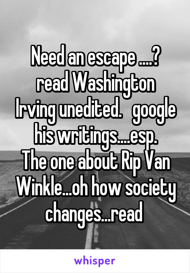 Need an escape ....? read Washington Irving unedited.   google his writings....esp. The one about Rip Van Winkle...oh how society changes...read
