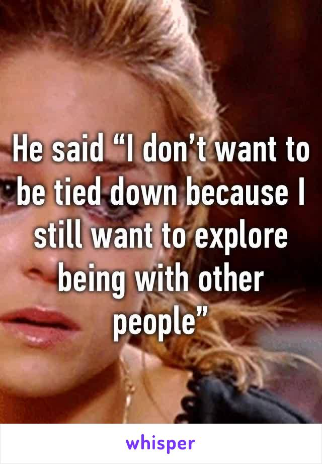 """He said """"I don't want to be tied down because I still want to explore being with other people"""""""