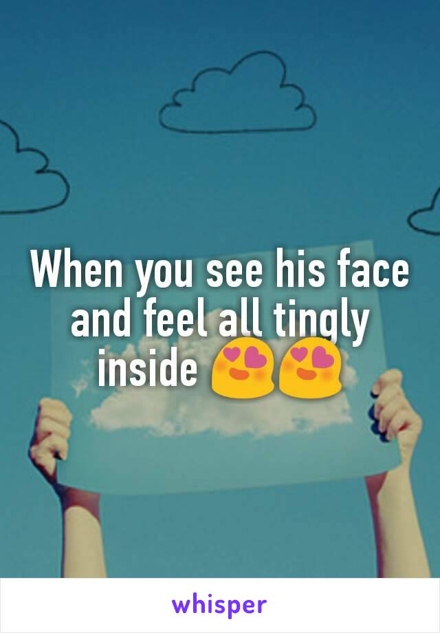 When you see his face and feel all tingly inside 😍😍