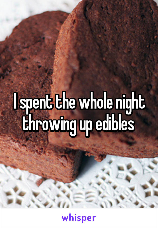 I spent the whole night throwing up edibles