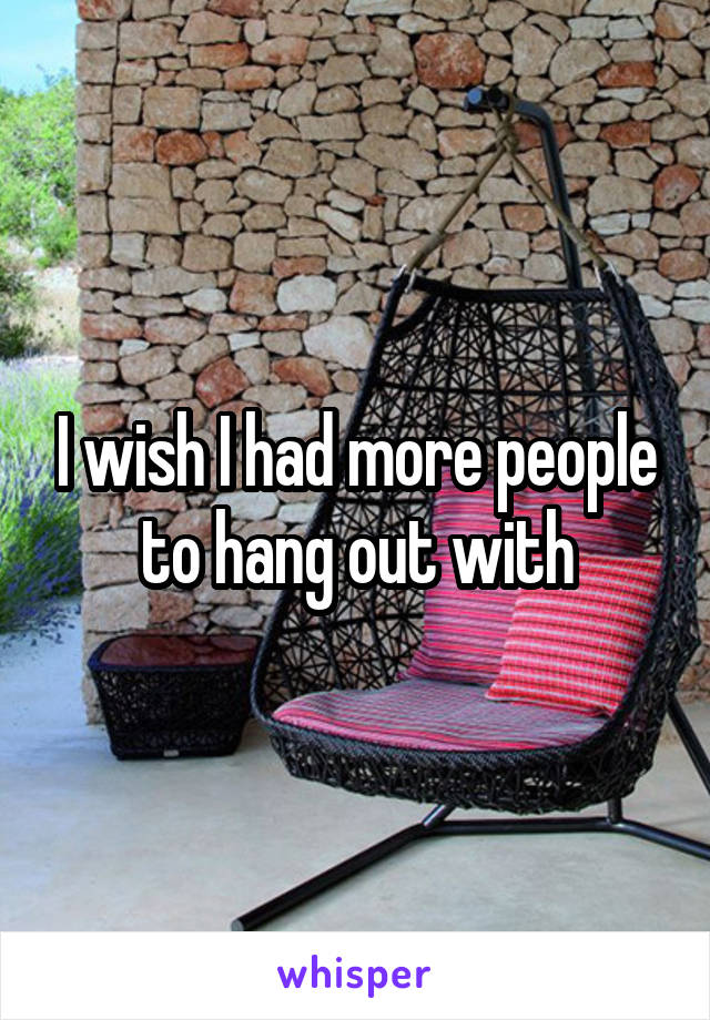 I wish I had more people to hang out with
