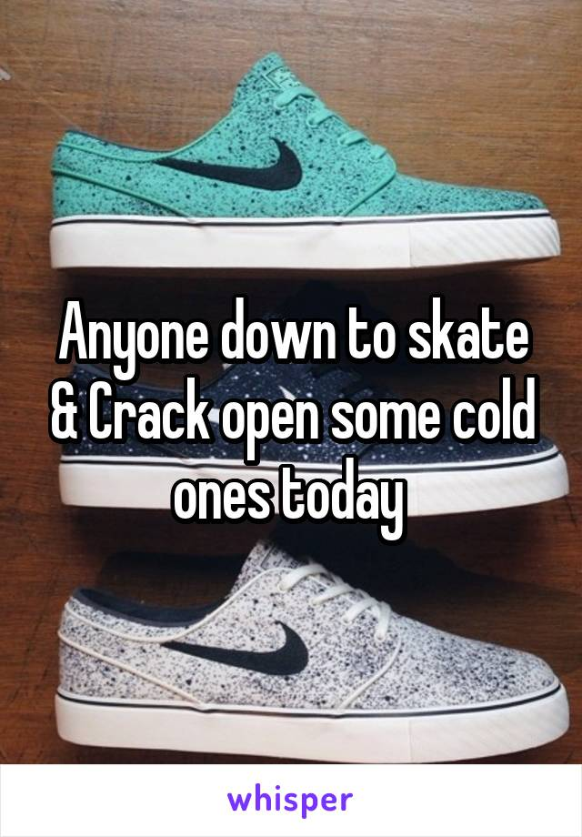 Anyone down to skate & Crack open some cold ones today