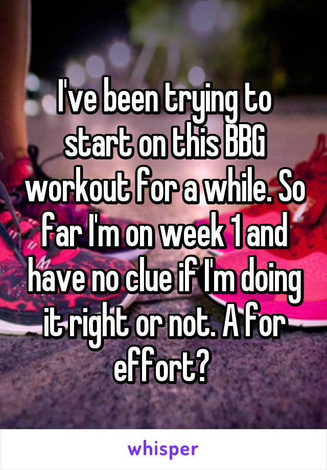 I've been trying to start on this BBG workout for a while. So far I'm on week 1 and have no clue if I'm doing it right or not. A for effort?