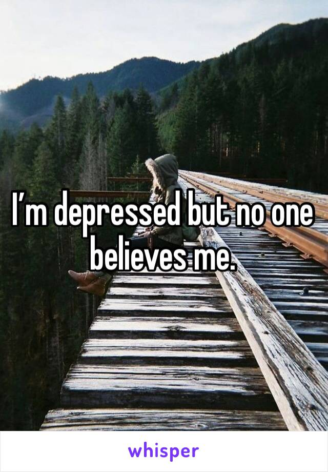 I'm depressed but no one believes me.