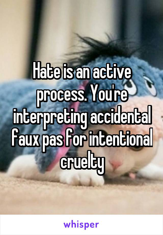 Hate is an active process. You're interpreting accidental faux pas for intentional cruelty