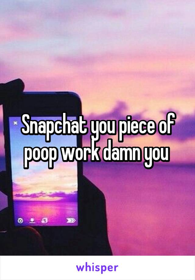 Snapchat you piece of poop work damn you
