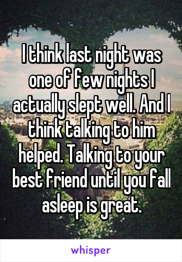 I think last night was one of few nights I actually slept well. And I think talking to him helped. Talking to your best friend until you fall asleep is great.