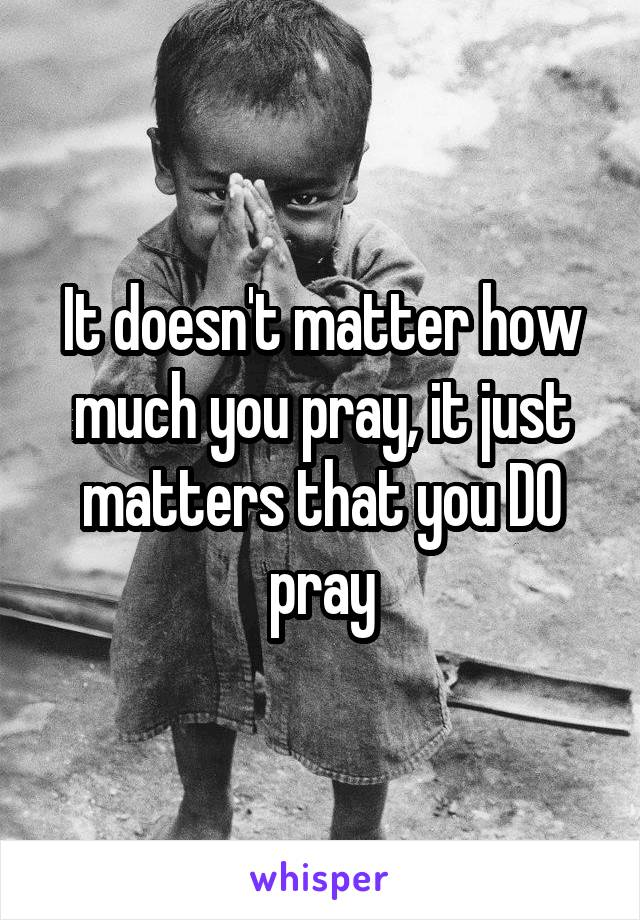 It doesn't matter how much you pray, it just matters that you DO pray
