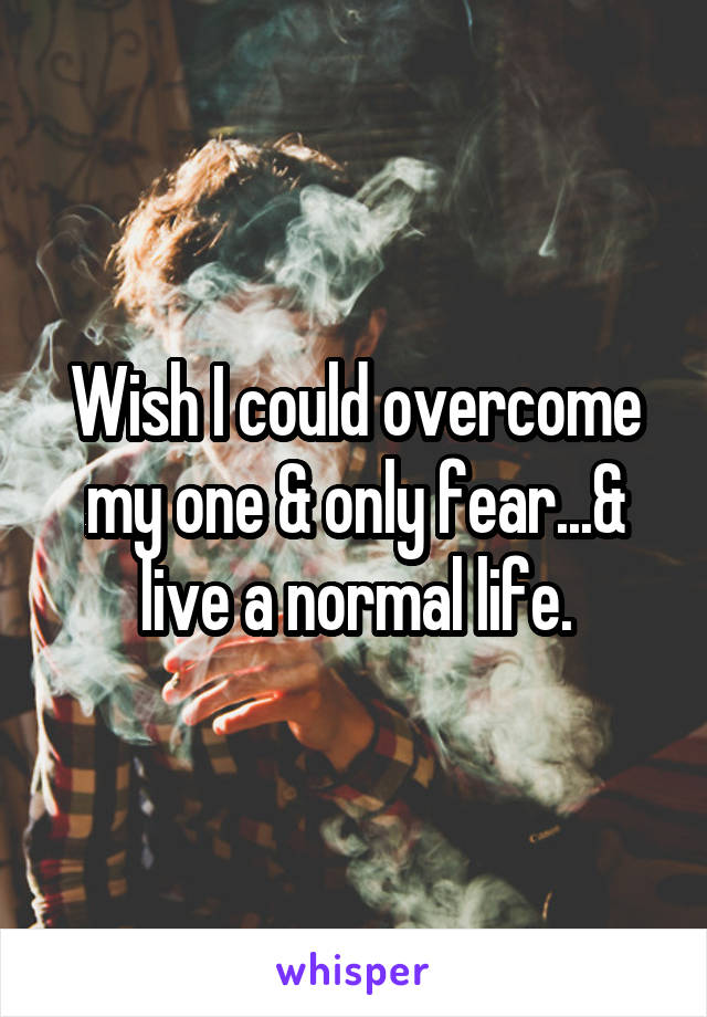 Wish I could overcome my one & only fear...& live a normal life.