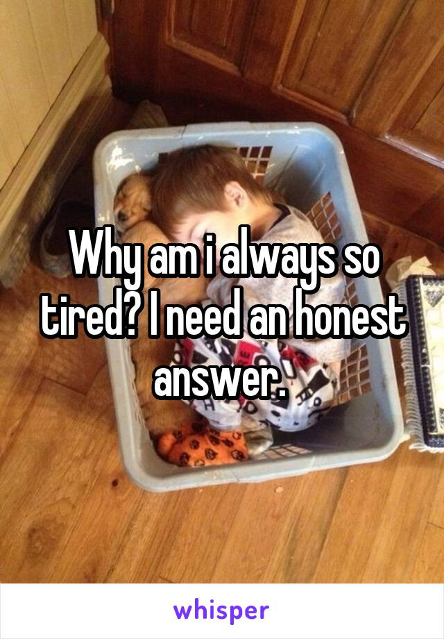 Why am i always so tired? I need an honest answer.