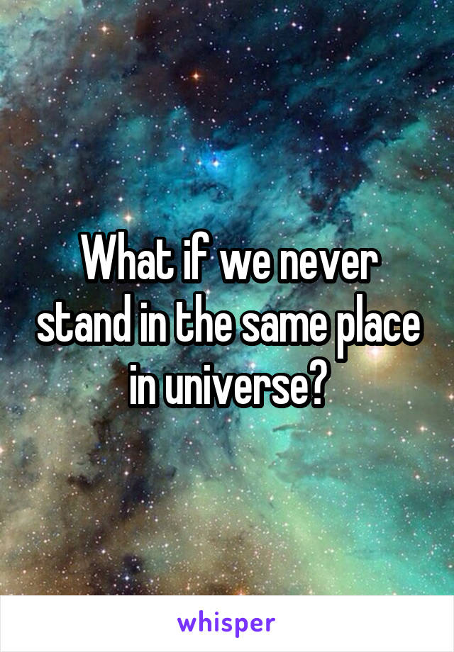 What if we never stand in the same place in universe?