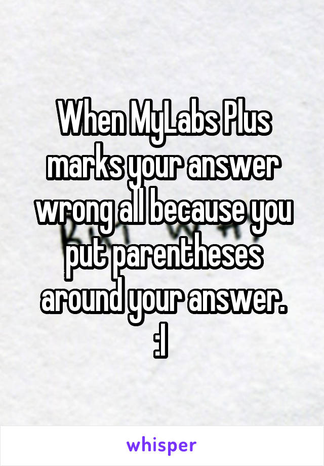 When MyLabs Plus marks your answer wrong all because you put parentheses around your answer. :I