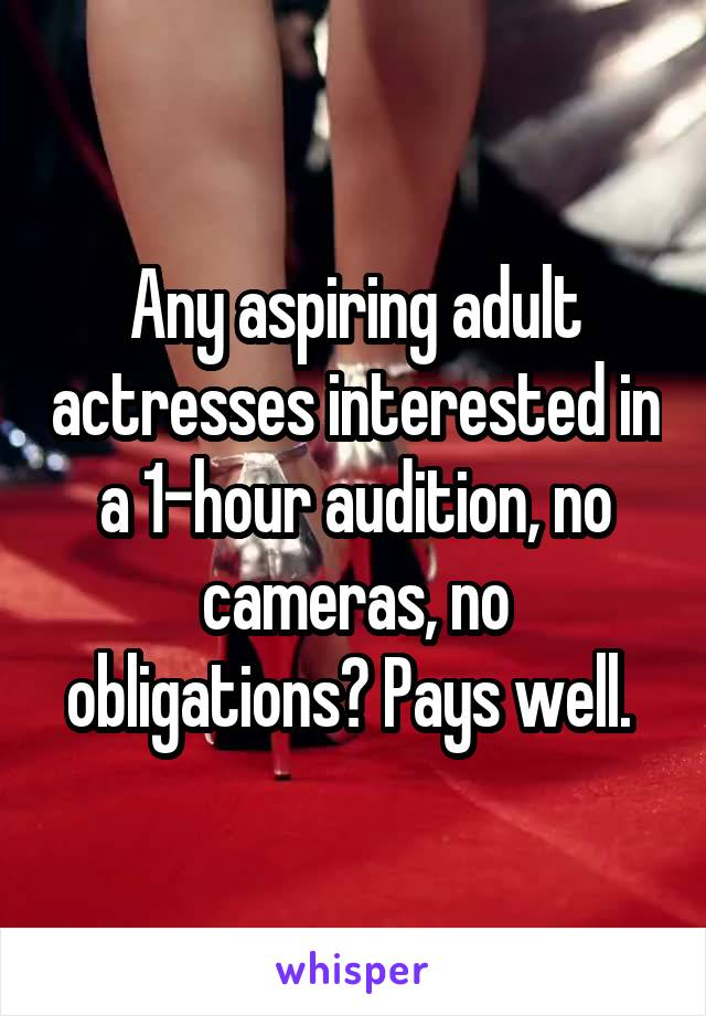 Any aspiring adult actresses interested in a 1-hour audition, no cameras, no obligations? Pays well.