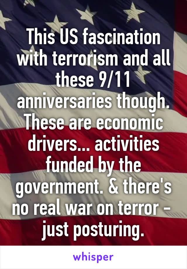 This US fascination with terrorism and all these 9/11 anniversaries though. These are economic drivers... activities funded by the government. & there's no real war on terror -  just posturing.