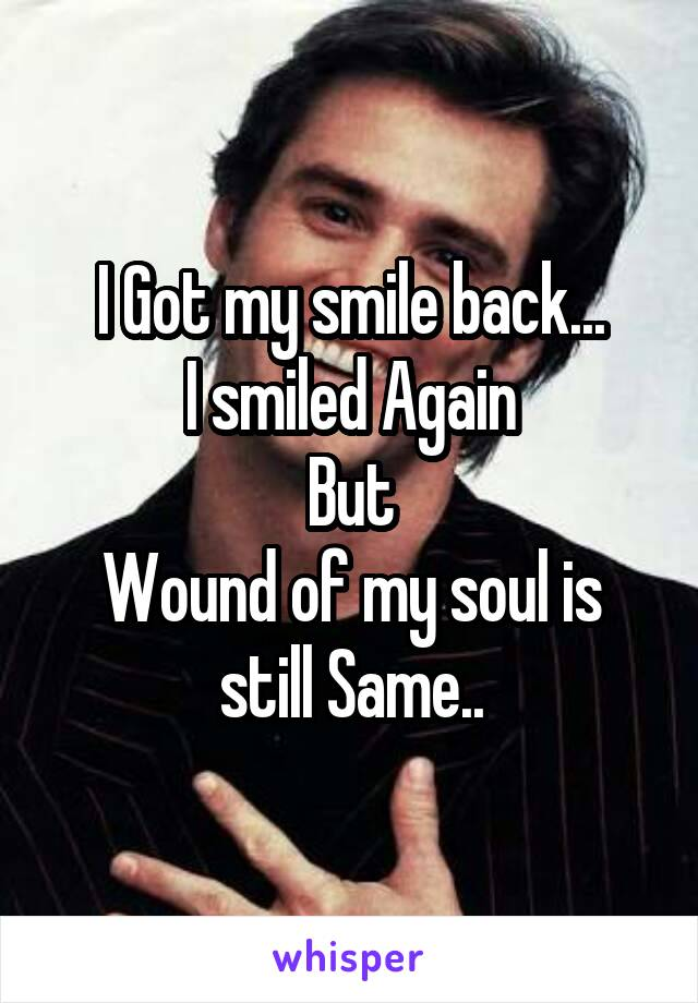 I Got my smile back... I smiled Again But Wound of my soul is still Same..