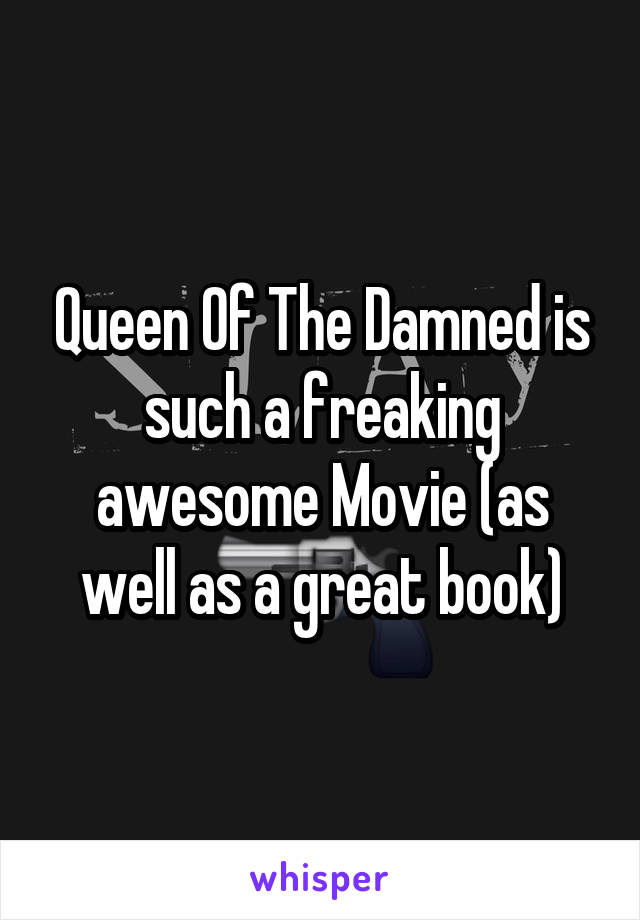 Queen Of The Damned is such a freaking awesome Movie (as well as a great book)