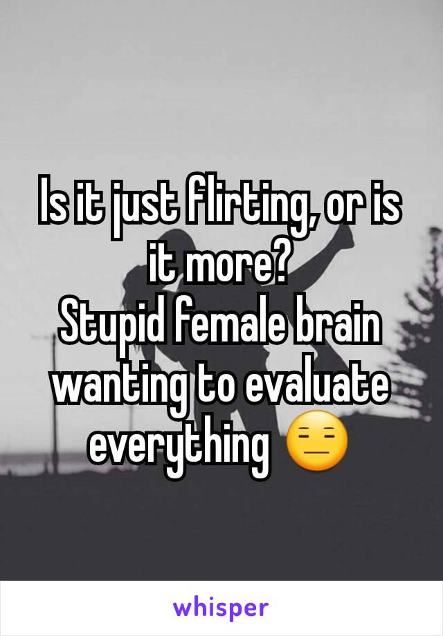 Is it just flirting, or is it more? Stupid female brain wanting to evaluate everything 😑