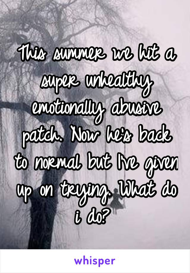 This summer we hit a super unhealthy emotionally abusive patch. Now he's back to normal but I've given up on trying. What do i do?