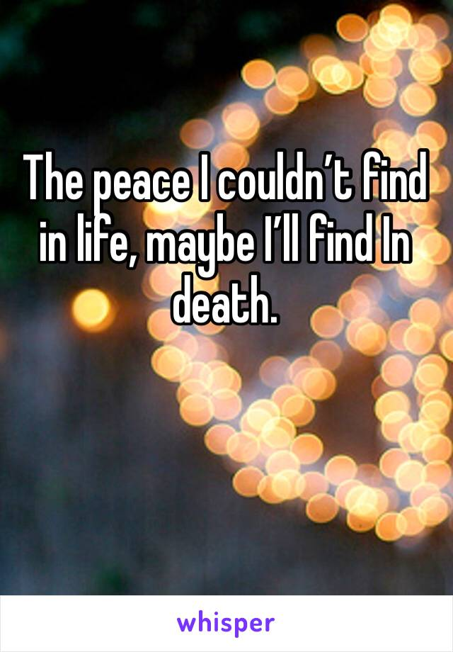 The peace I couldn't find in life, maybe I'll find In death.
