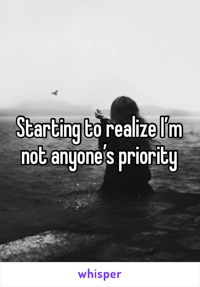 Starting to realize I'm not anyone's priority