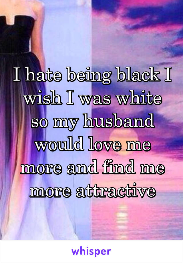 I hate being black I wish I was white so my husband would love me more and find me more attractive