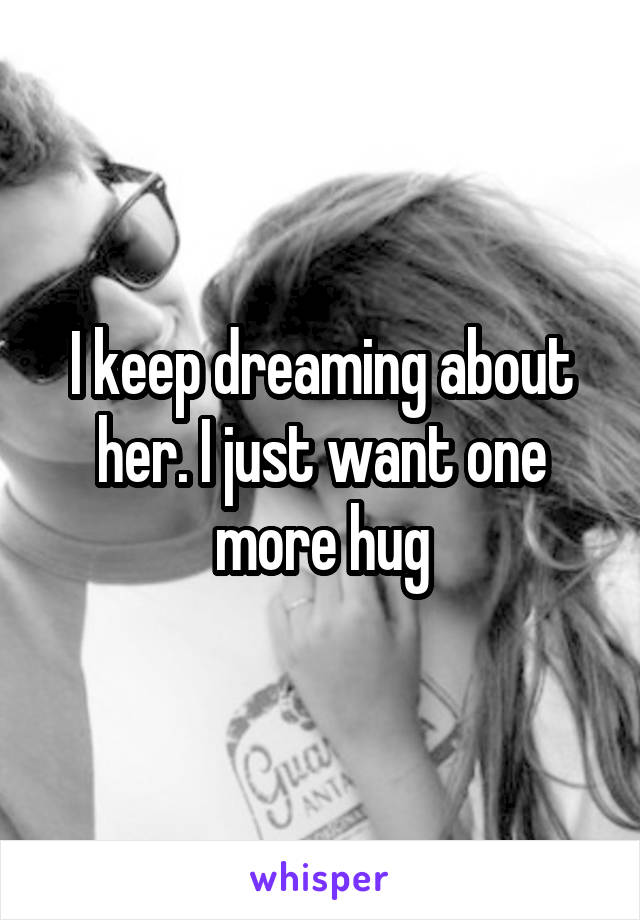 I keep dreaming about her. I just want one more hug