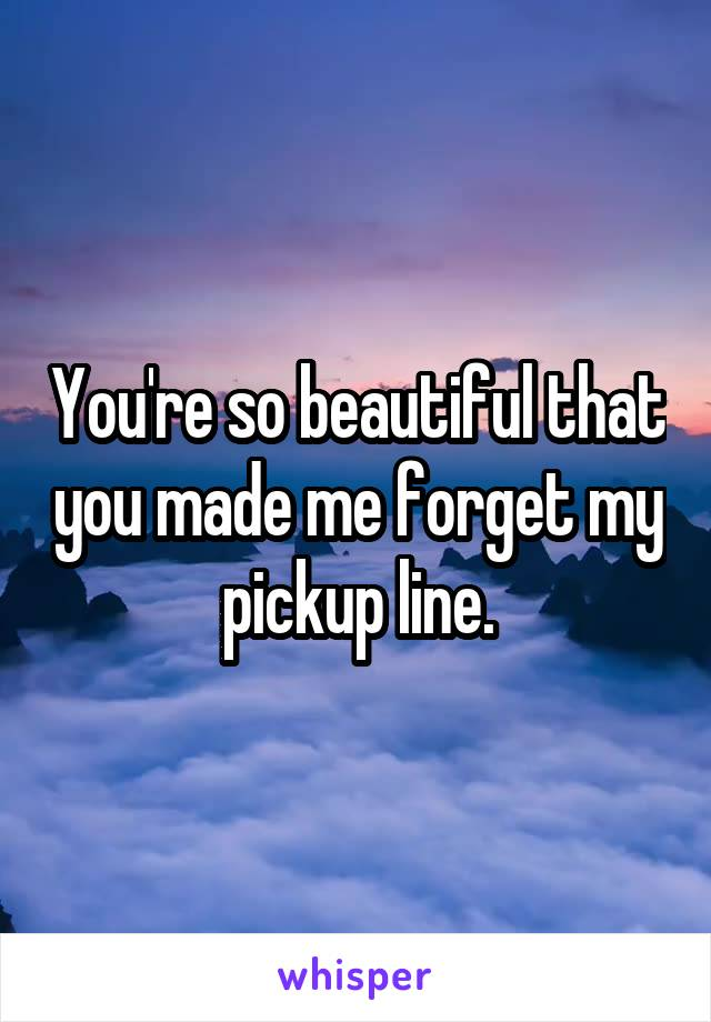 You're so beautiful that you made me forget my pickup line.