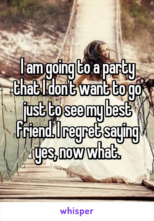 I am going to a party that I don't want to go just to see my best friend. I regret saying yes, now what.