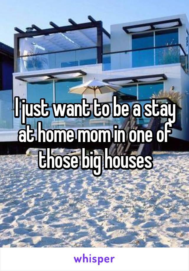 I just want to be a stay at home mom in one of those big houses
