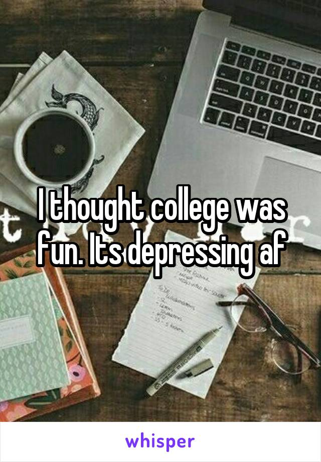 I thought college was fun. Its depressing af