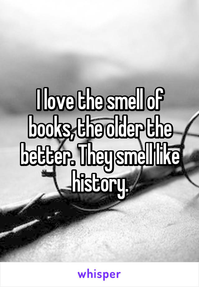 I love the smell of books, the older the better. They smell like history.