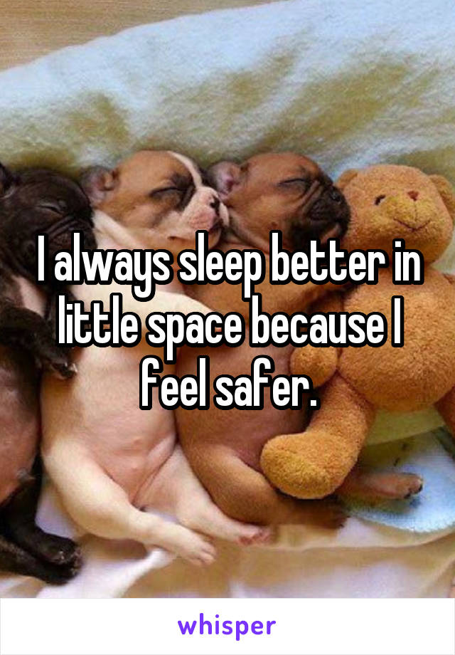 I always sleep better in little space because I feel safer.