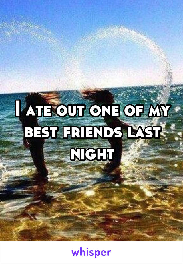 I ate out one of my best friends last night