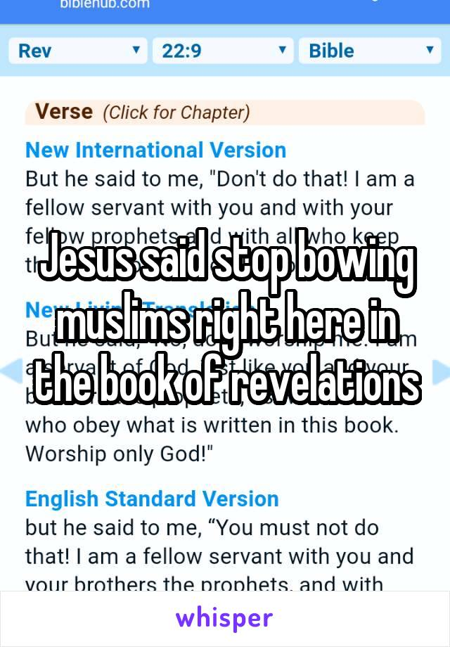 Jesus said stop bowing muslims right here in the book of revelations