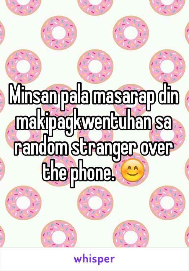 Minsan pala masarap din makipagkwentuhan sa random stranger over the phone. 😊
