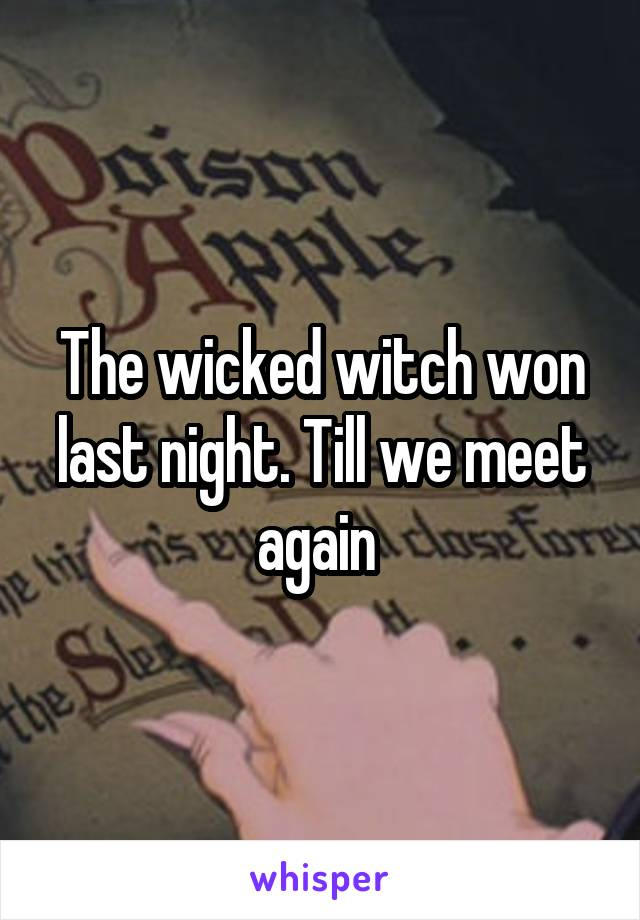 The wicked witch won last night. Till we meet again