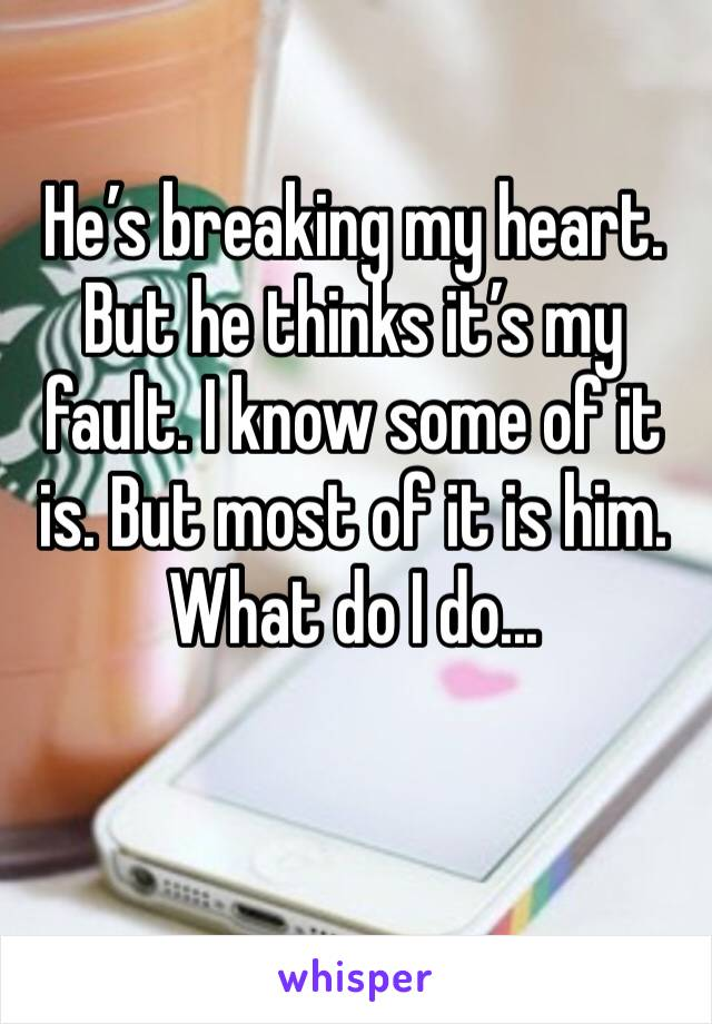 He's breaking my heart. But he thinks it's my fault. I know some of it is. But most of it is him. What do I do...