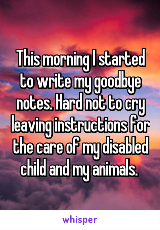 This morning I started to write my goodbye notes. Hard not to cry leaving instructions for the care of my disabled child and my animals.