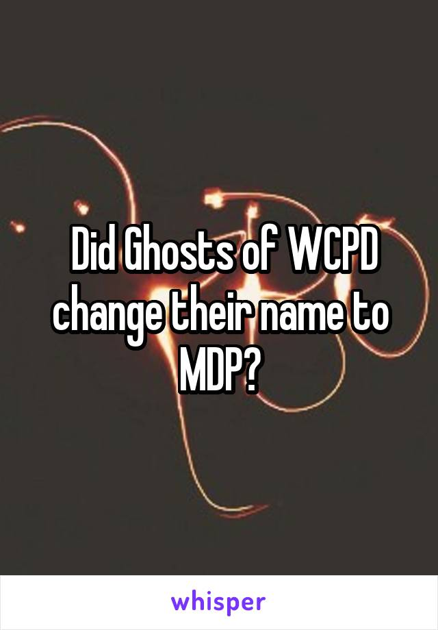 Did Ghosts of WCPD change their name to MDP?