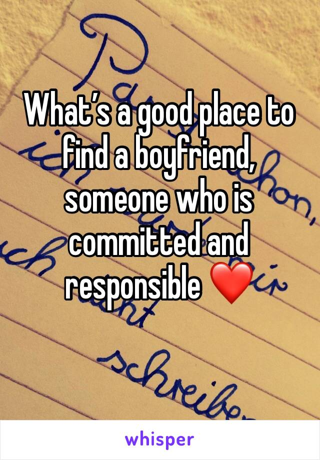 What's a good place to find a boyfriend, someone who is committed and responsible ❤️