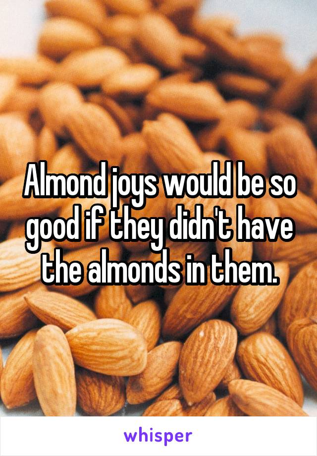 Almond joys would be so good if they didn't have the almonds in them.