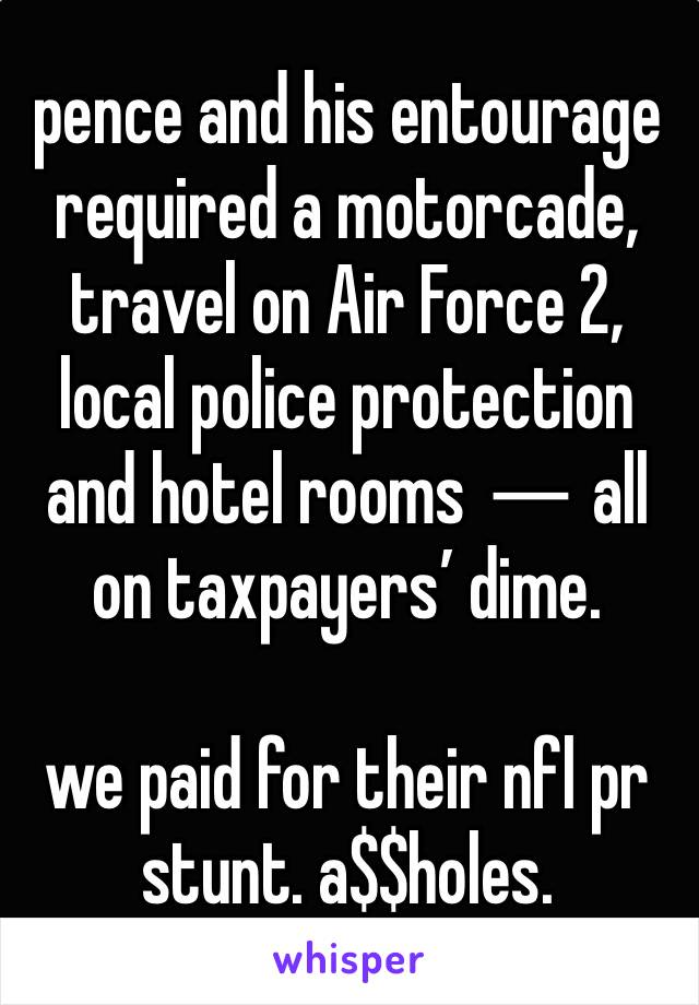 pence and his entourage required a motorcade, travel on Air Force 2, local police protection and hotel rooms ― all on taxpayers' dime.  we paid for their nfl pr stunt. a$$holes.
