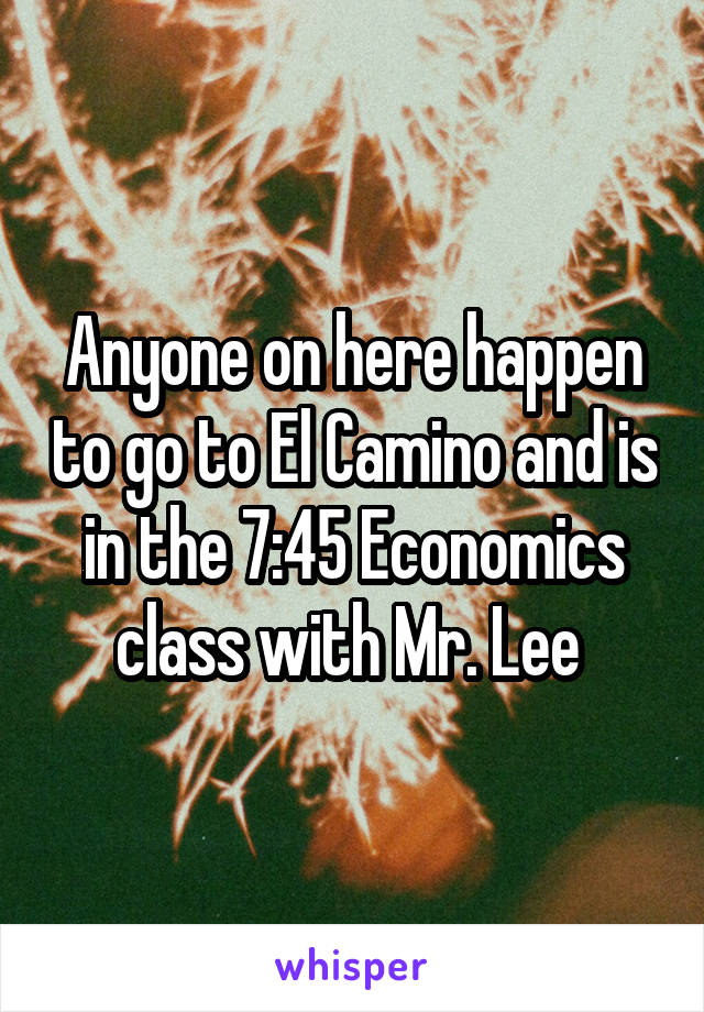 Anyone on here happen to go to El Camino and is in the 7:45 Economics class with Mr. Lee