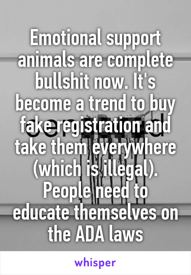 Emotional support animals are complete bullshit now. It's become a trend to buy fake registration and take them everywhere (which is illegal). People need to educate themselves on the ADA laws